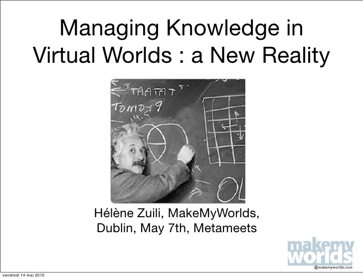 Managing Knowledge in               Virtual Worlds : a New Reality                            Hélène Zuili, MakeMyWorlds, ...