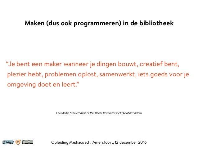 """Maken (dus ook programmeren) in de bibliotheek Opleiding Mediacoach, Amersfoort, 12 december 2016 """"Je bent een maker wanne..."""