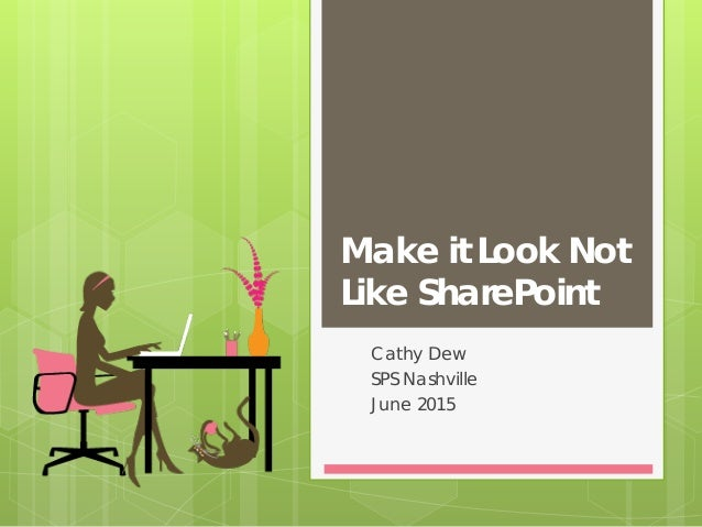 Make it Look Not Like SharePoint Cathy Dew SPS Nashville June 2015