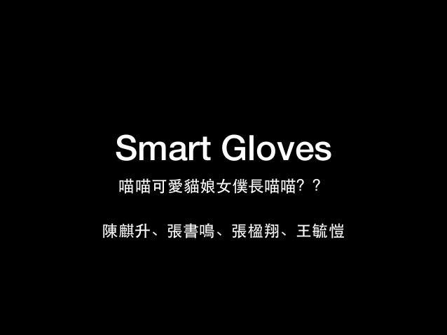 Smart Gloves 喵喵可愛貓娘⼥女僕⾧長喵喵?? 陳麒升、張書鳴、張楹翔、⺩王毓愷