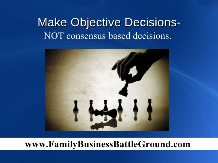 NOT consensus based decisions.  Make Objective Decisions-   www.FamilyBusinessBattleGround.com