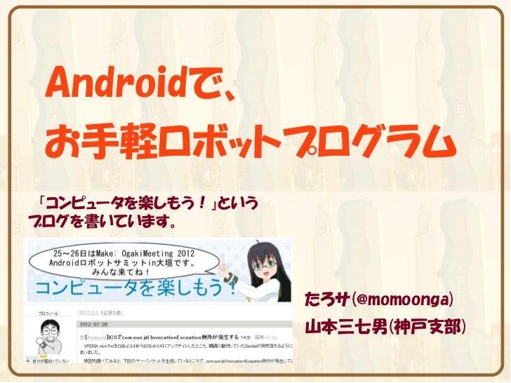 Androidで、 お手軽ロボットプログラム 「コンピュータを楽しもう!」というブログを書いています。                     たろサ(@momoonga)                     山本三七男(神戸支部)