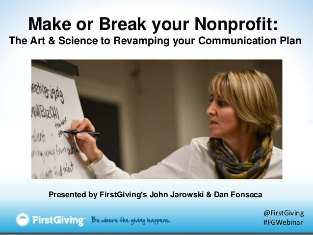 Make or Break your Nonprofit:The Art & Science to Revamping your Communication Plan       Presented by FirstGiving's John ...