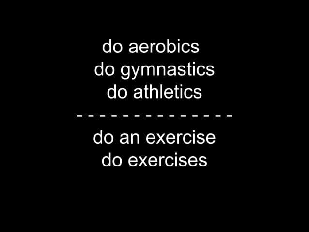 do aerobics*             do gymnastics              do athletics           --------------            do an exercise       ...