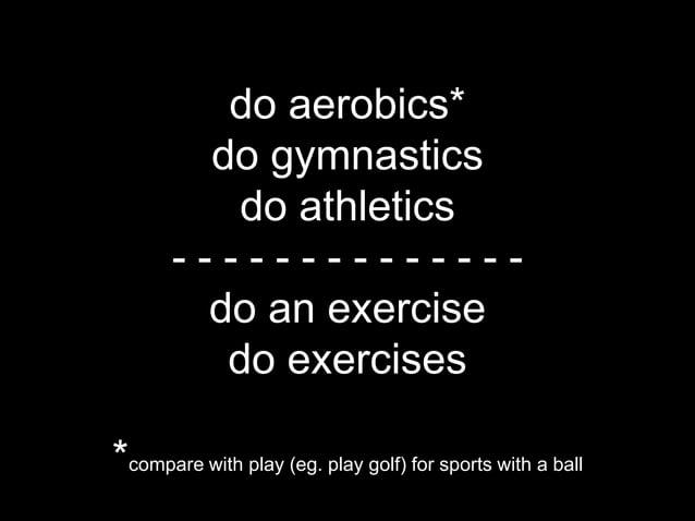 do aerobics*         do gymnastics          do athletics       --------------        do an exercise          do exercises*...