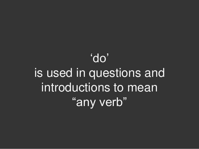 """""""do""""is used in questions and  introductions to mean        """"any verb"""""""