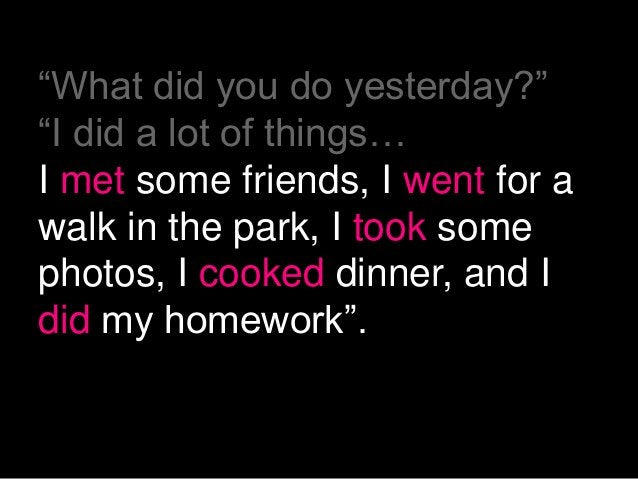 """""""What did you do yesterday?""""""""I did a lot of things…I met some friends, I went for awalk in the park, I took somephotos, I ..."""