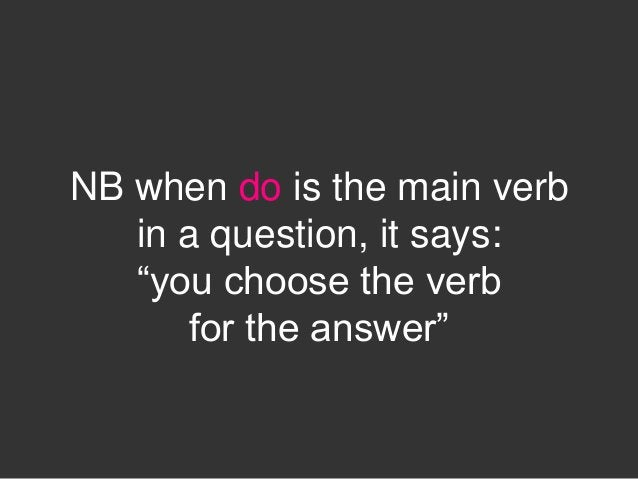 """NB when do is the main verb   in a question, it says:   """"you choose the verb       for the answer"""""""