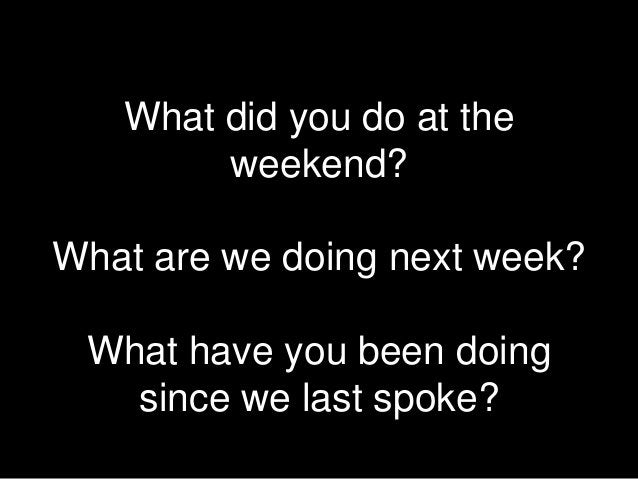 What did you do at the        weekend?What are we doing next week? What have you been doing   since we last spoke?