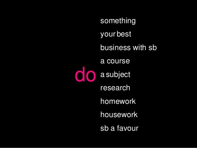 something     your best     business with sb     a coursedo   a subject     research     homework     housework     sb a f...