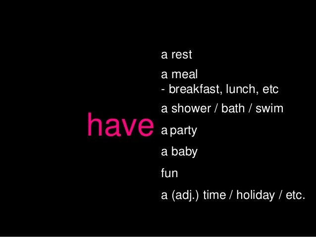 a rest       a meal       - breakfast, lunch, etc       a shower / bath / swimhave   a party       a baby       fun       ...