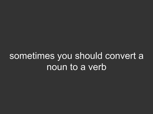 sometimes you should convert a       noun to a verb