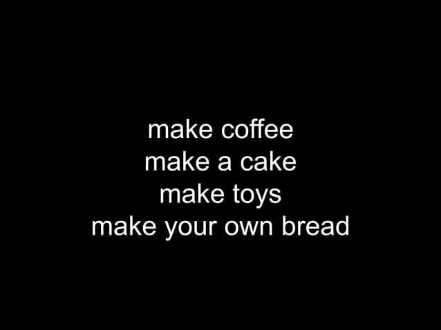 make coffee   make a cake    make toysmake your own bread