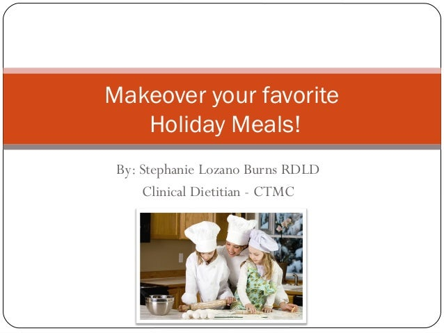 Makeover your favorite Holiday Meals! By: Stephanie Lozano Burns RDLD Clinical Dietitian - CTMC