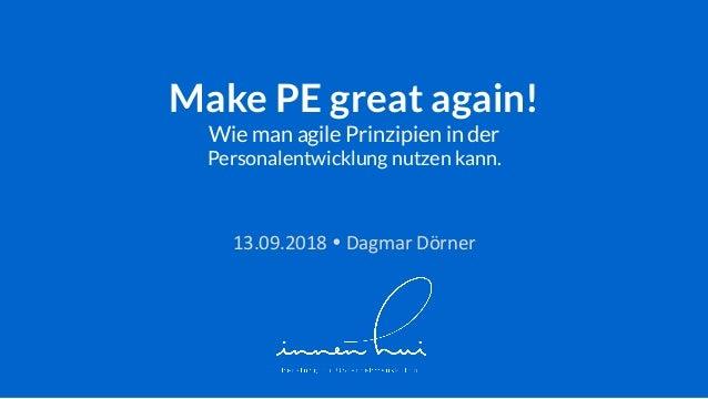 Make PE great again! Wie man agile Prinzipien in der Personalentwicklung nutzen kann. 13.09.2018!DagmarDörner