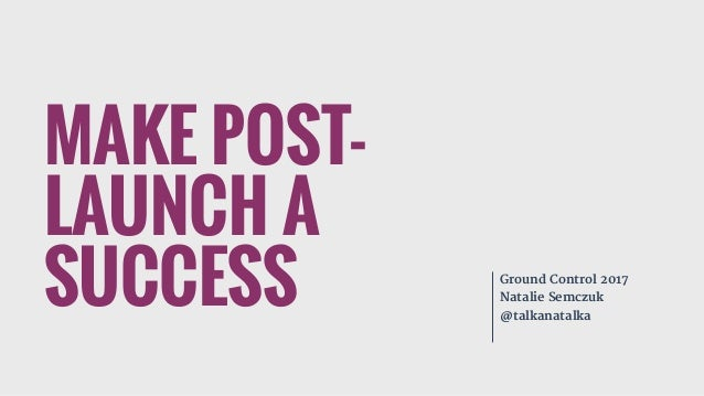 MAKE POST- LAUNCH A SUCCESS Ground Control 2017  Natalie Semczuk  @talkanatalka