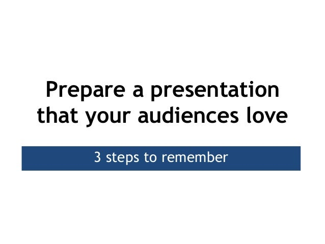 Prepare a presentationthat your audiences love     3 steps to remember