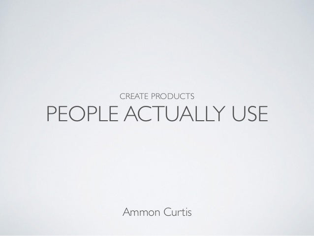 CREATE PRODUCTS 	  PEOPLE ACTUALLY USE Ammon Curtis