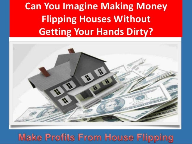 Can You Imagine Making Money Flipping Houses Without Getting Your Hands Dirty?