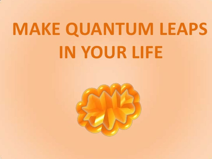 MAKE QUANTUM LEAPS<br />IN YOURLIFE<br />