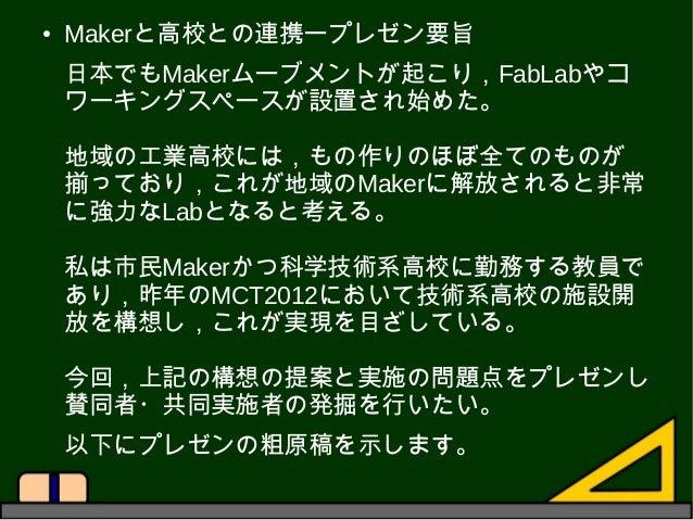 ● Makerと高校との連携ープレゼン要旨 日本でもMakerムーブメントが起こり,FabLabやコ ワーキングスペースが設置され始めた。 地域の工業高校には,もの作りのほぼ全てのものが 揃っており,これが地域のMakerに解放されると非常 に...