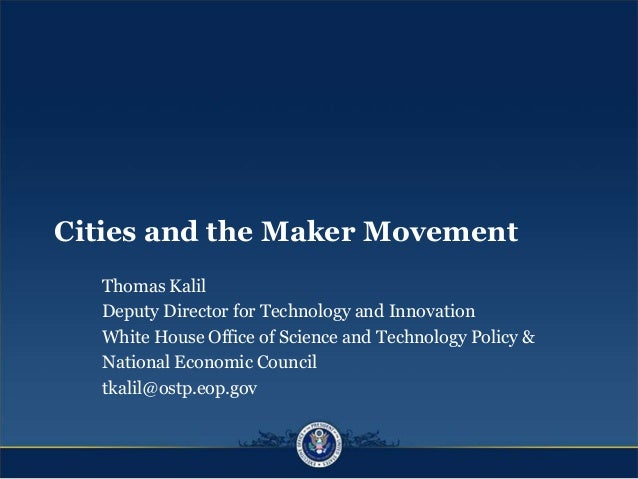 Cities and the Maker Movement Thomas Kalil Deputy Director for Technology and Innovation White House Office of Science and...