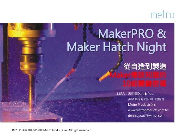 MakerPRO & Maker Hatch Night  從自造到製造 Maker應該知道的 10組關鍵密碼 主講人:游明熏Dennis You 美鈦國際有限公司 總經理 Metro Products Inc. www.metroproduc...