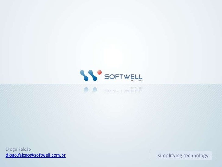 Diogo Falcão<br />diogo.falcao@softwell.com.br<br />simplifyingtechnology<br />