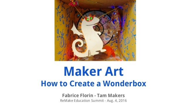 Maker Art How to Create a Wonderbox Fabrice Florin - Tam Makers ReMake Education Summit - Aug. 4, 2016