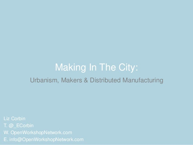 Making In The City: Urbanism, Makers & Distributed Manufacturing Liz Corbin T. @_ECorbin W. OpenWorkshopNetwork.com E. inf...