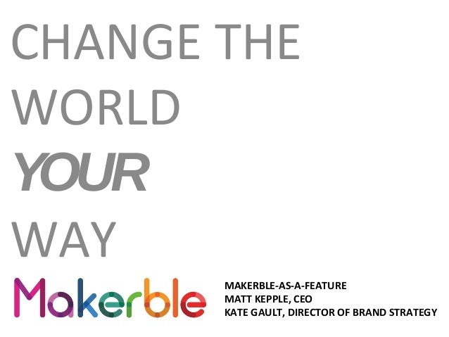 CHANGE THE WORLD YOUR WAY MAKERBLE-AS-A-FEATURE MATT KEPPLE, CEO KATE GAULT, DIRECTOR OF BRAND STRATEGY