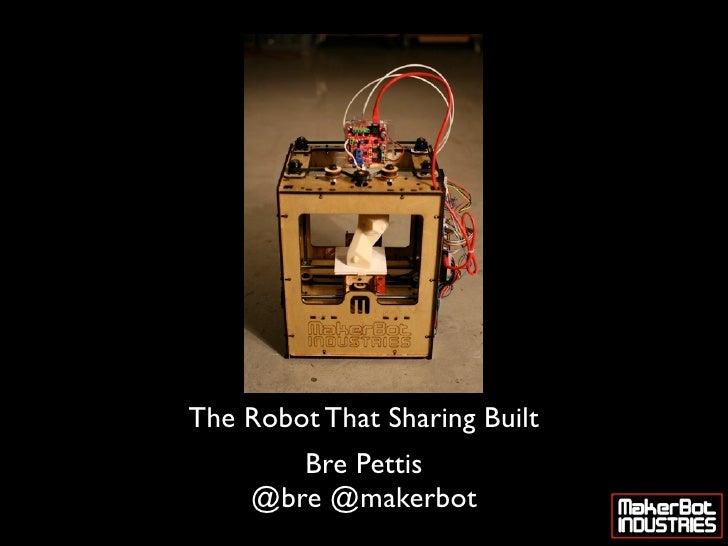 The Robot That Sharing Built         Bre Pettis      @bre @makerbot