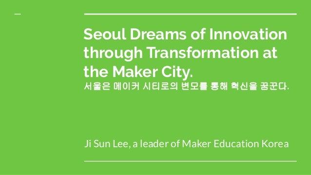 Seoul Dreams of Innovation through Transformation at the Maker City. 서울은 메이커 시티로의 변모를 통해 혁신을 꿈꾼다. Ji Sun Lee, a leader of ...