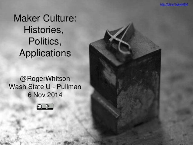 Maker Culture:  Histories,  Politics,  Applications  @RogerWhitson  Wash State U - Pullman  6 Nov 2014  http://bit.ly/1gkw...