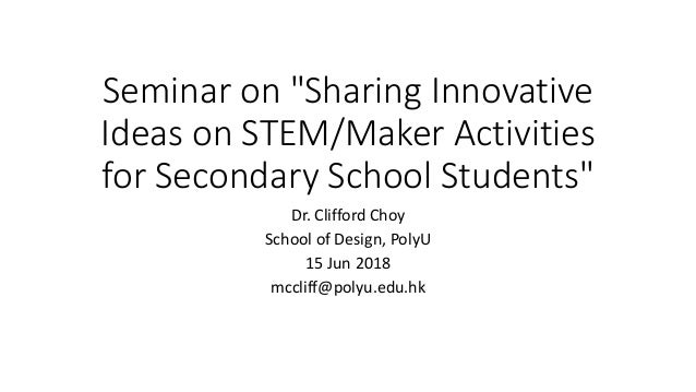 "Seminar on ""Sharing Innovative Ideas on STEM/Maker Activities for Secondary School Students"" Dr. Clifford Choy School of D..."