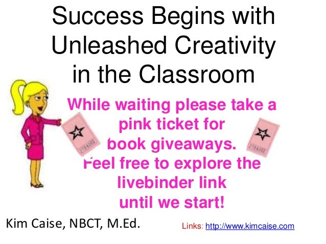 Success Begins with Unleashed Creativity in the Classroom Kim Caise, NBCT, M.Ed. Links: http://www.kimcaise.com While wait...