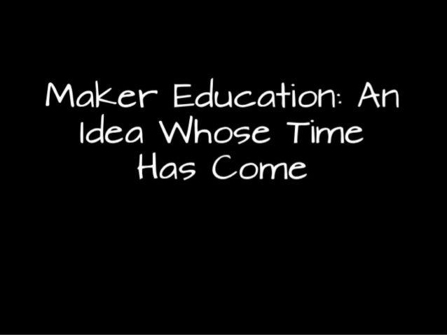 Maker Education: An Idea Whose Time Has Come
