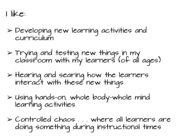 I like: ➢ Developing new learning activities and curriculum ➢ Trying and testing new things in my classroom with my learne...