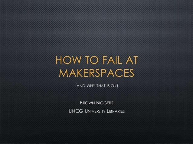 HOW TO FAIL AT MAKERSPACES (AND WHY THAT IS OK) BROWN BIGGERS UNCG UNIVERSITY LIBRARIES