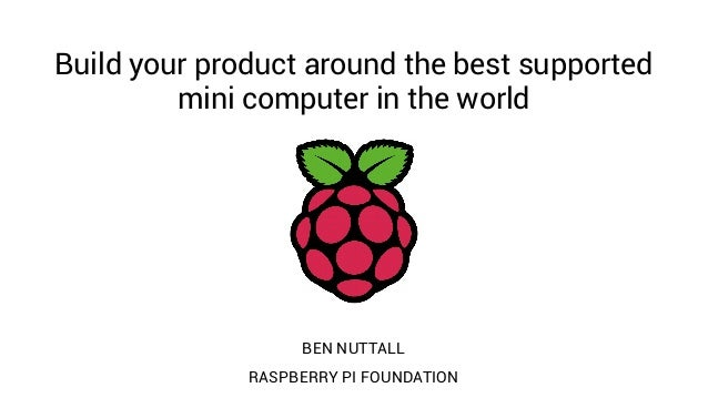 Build your product around the best supported mini computer in the world BEN NUTTALL RASPBERRY PI FOUNDATION