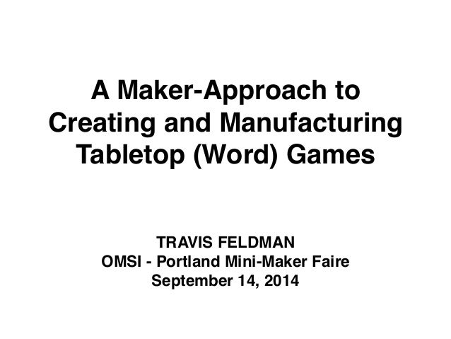A Maker-Approach to  Creating and Manufacturing  Tabletop (Word) Games  TRAVIS FELDMAN!  OMSI - Portland Mini-Maker Faire!...