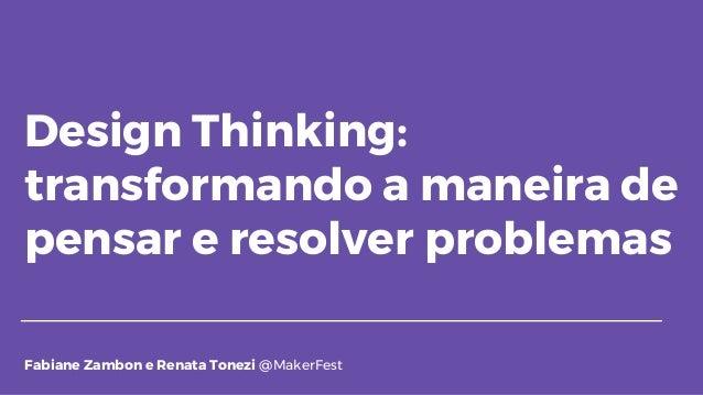Design Thinking: transformando a maneira de pensar e resolver problemas Fabiane Zambon e Renata Tonezi @MakerFest
