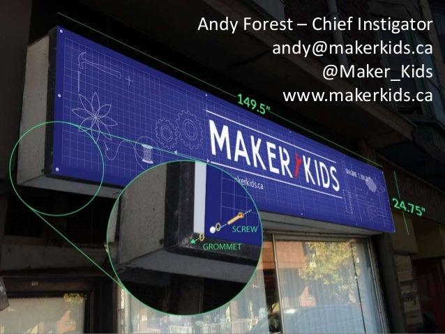 Andy Forest – Chief Instigator andy@makerkids.ca @Maker_Kids www.makerkids.ca