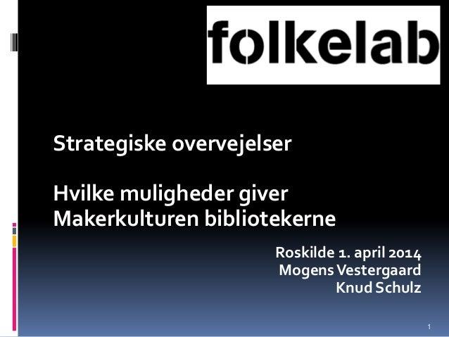 Strategiske overvejelser Hvilke muligheder giver Makerkulturen bibliotekerne Roskilde 1. april 2014 MogensVestergaard Knud...