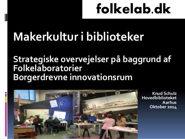 Makerkultur i biblioteker  Strategiske overvejelser på baggrund af Folkelaboratorier  Borgerdrevne innovationsrum  Knud Sc...