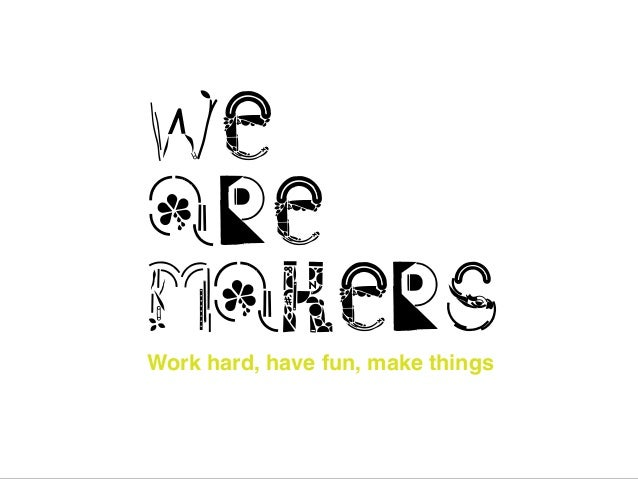 Work hard, have fun, make things we are makers