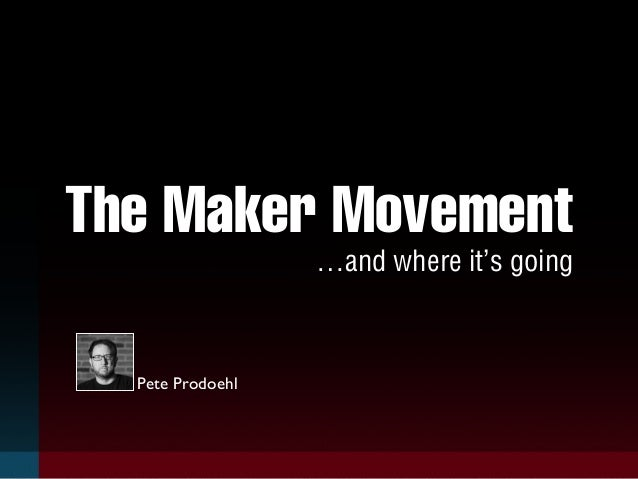 The Maker Movement  …and where it's going  Pete Prodoehl