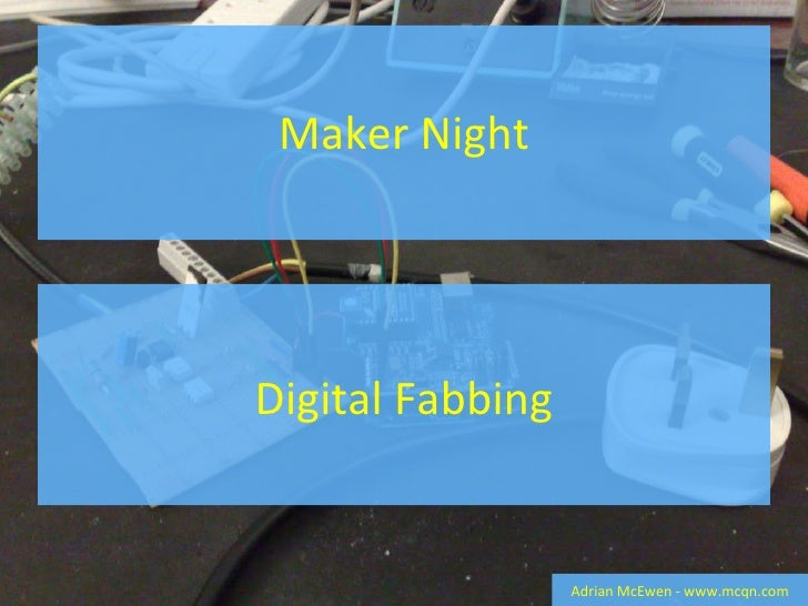 Maker Night Adrian McEwen - www.mcqn.com Digital Fabbing
