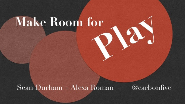 Make Room for Play Sean Durham + Alexa Roman @carbonfive