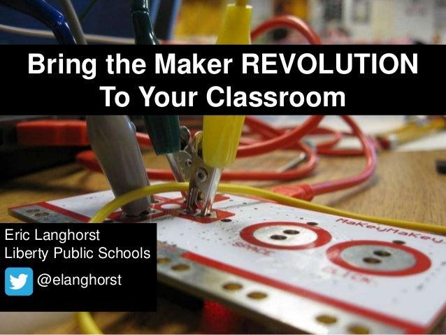 Bring the Maker REVOLUTION To Your Classroom  Eric Langhorst Liberty Public Schools @elanghorst